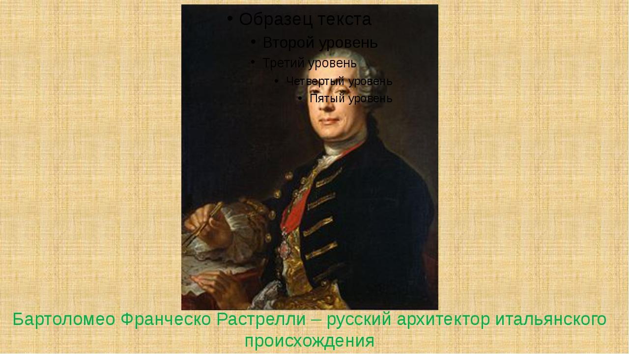 Бартоломео Франческо Растрелли – русский архитектор итальянского происхождения