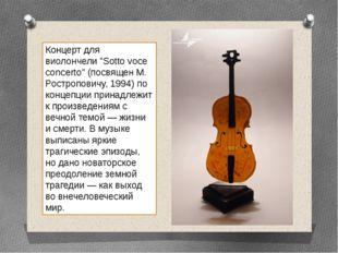 """Концерт для виолончели """"Sotto voce concerto"""" (посвящен М. Ростроповичу, 1994)"""