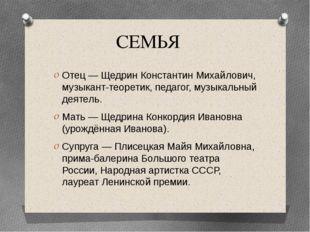 СЕМЬЯ Отец — Щедрин Константин Михайлович, музыкант-теоретик, педагог, музыка