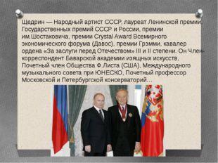 Щедрин — Народный артист СССР, лауреат Ленинской премии, Государственных прем
