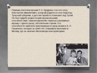 Первым учителем музыки Р. К. Щедрина стал его отец Константин Михайлович, ко