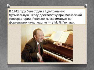 В 1941 году был отдан в Центральную музыкальную школу-десятилетку при Московс