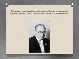 Продолжил своё музыкальное образование Щедрин в Московском хоровом училище (1