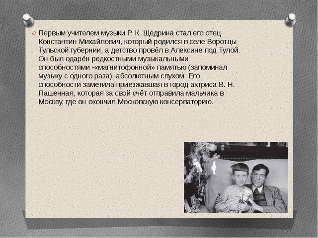 Первым учителем музыки Р. К. Щедрина стал его отец Константин Михайлович, ко...