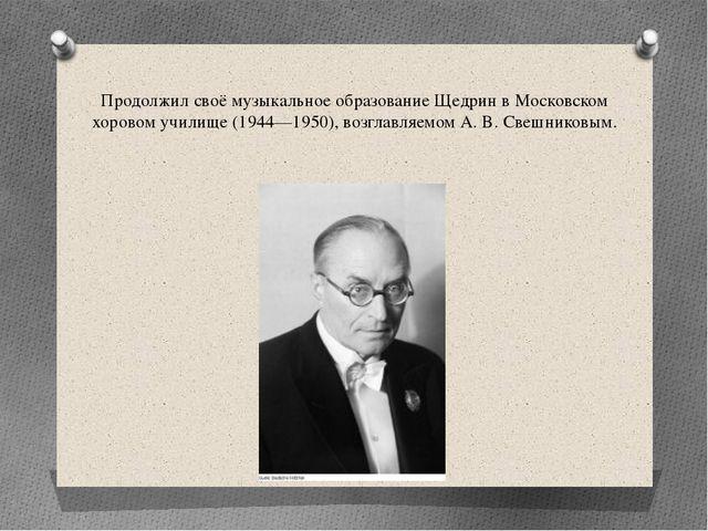 Продолжил своё музыкальное образование Щедрин в Московском хоровом училище (1...