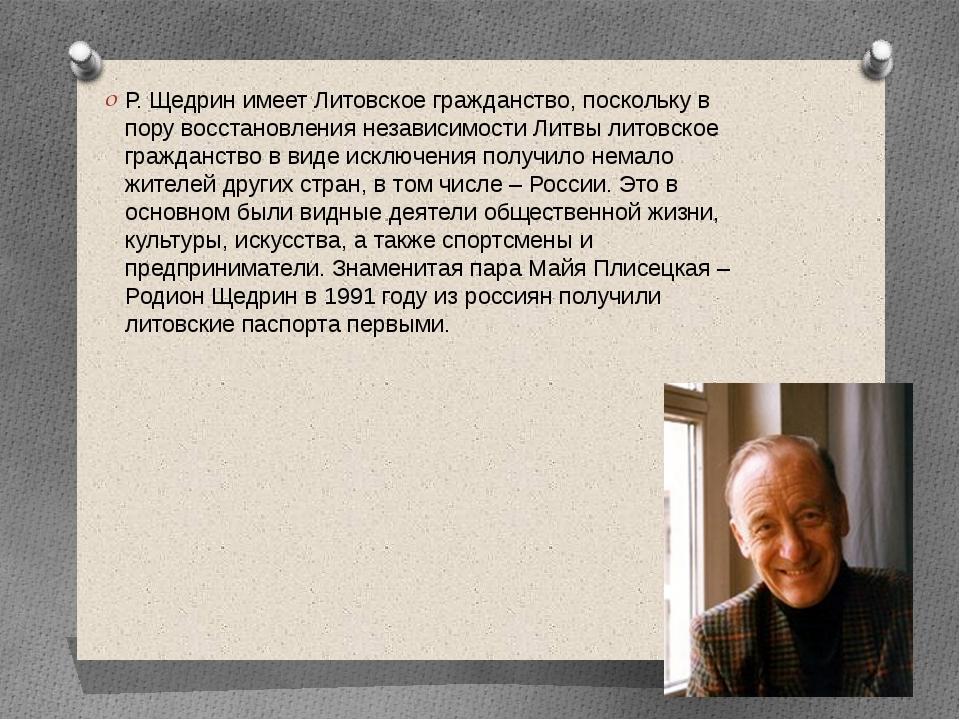 Р. Щедрин имеет Литовское гражданство, поскольку в пору восстановления незав...