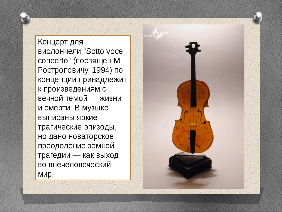 """Концерт для виолончели """"Sotto voce concerto"""" (посвящен М. Ростроповичу, 1994)..."""