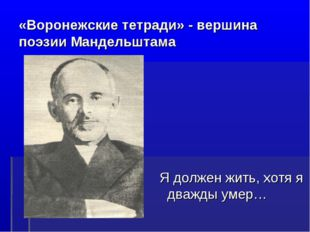 «Воронежские тетради» - вершина поэзии Мандельштама Я должен жить, хотя я два