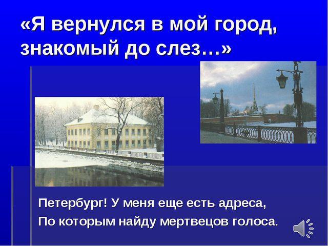 «Я вернулся в мой город, знакомый до слез…» Петербург! У меня еще есть адреса...