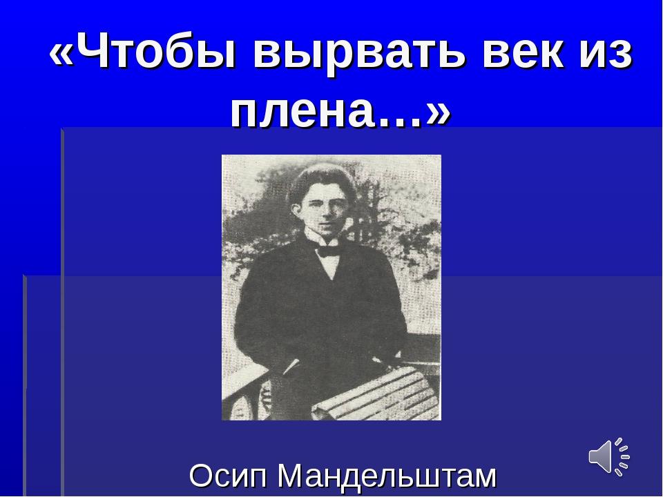«Чтобы вырвать век из плена…» Осип Мандельштам