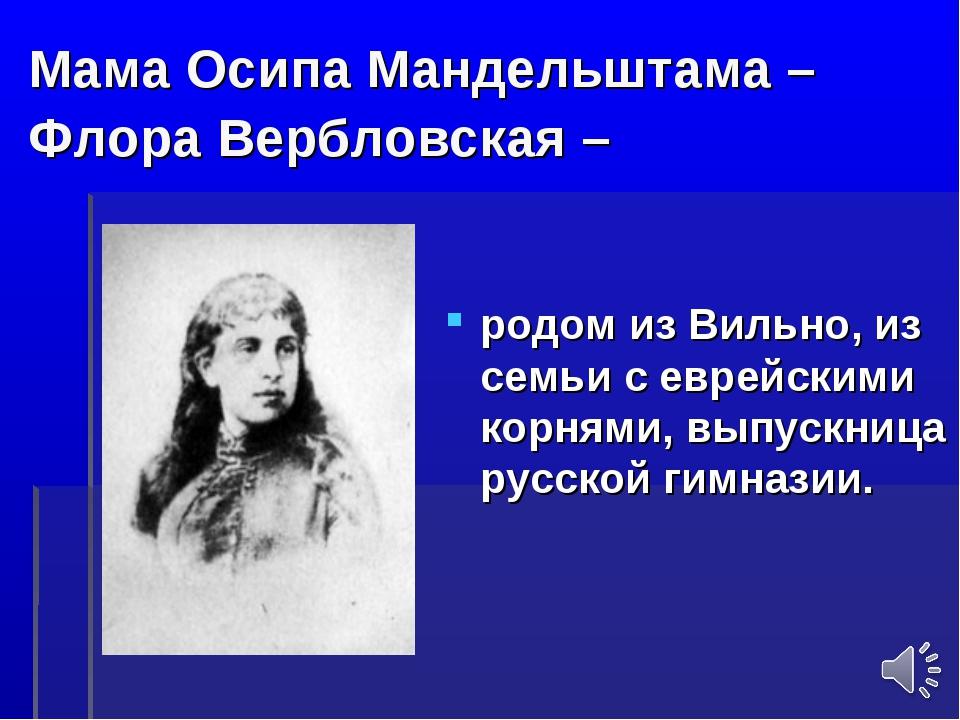 Мама Осипа Мандельштама – Флора Вербловская – родом из Вильно, из семьи с евр...