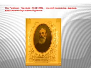 Н.А. Римский – Корсаков (1844-1908) —русский композитор, дирижер, музыкально