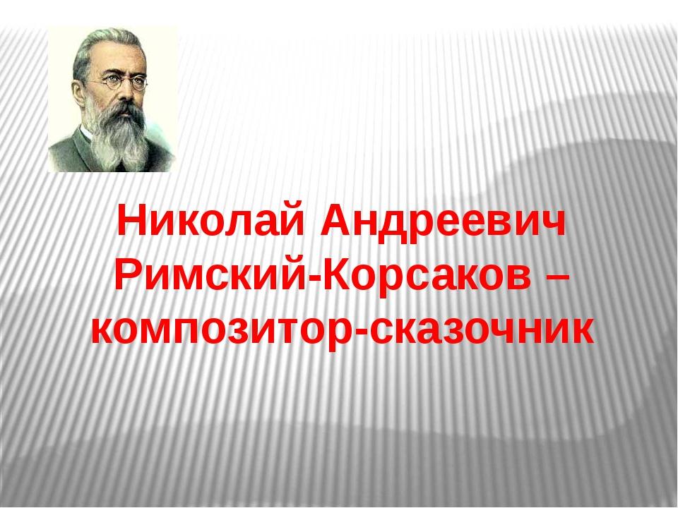 Николай Андреевич Римский-Корсаков – композитор-сказочник