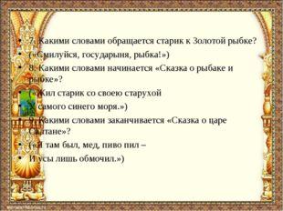 7. Какими словами обращается старик к Золотой рыбке? («Смилуйся, государыня,