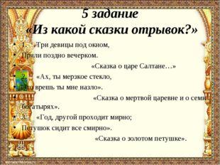 5 задание «Из какой сказки отрывок?» 1. Три девицы под окном, Пряли поздн