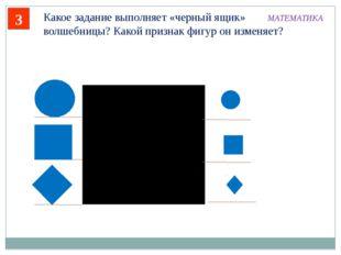 3 Какое задание выполняет «черный ящик» волшебницы? Какой признак фигур он из