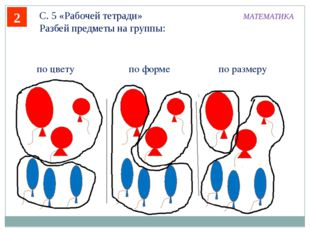 2 С. 5 «Рабочей тетради» Разбей предметы на группы: МАТЕМАТИКА по цвету по ра