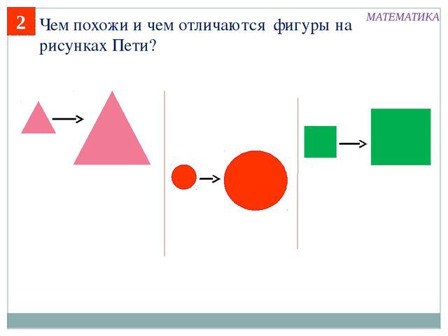 2 Чем похожи и чем отличаются фигуры на рисунках Пети? МАТЕМАТИКА