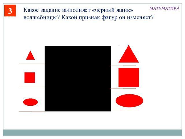 3 Какое задание выполняет «чёрный ящик» волшебницы? Какой признак фигур он из...