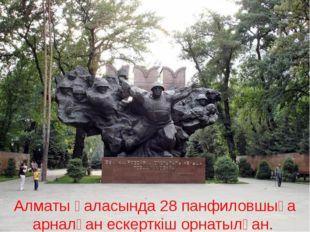Алматы қаласында 28 панфиловшыға арналған ескерткіш орнатылған.