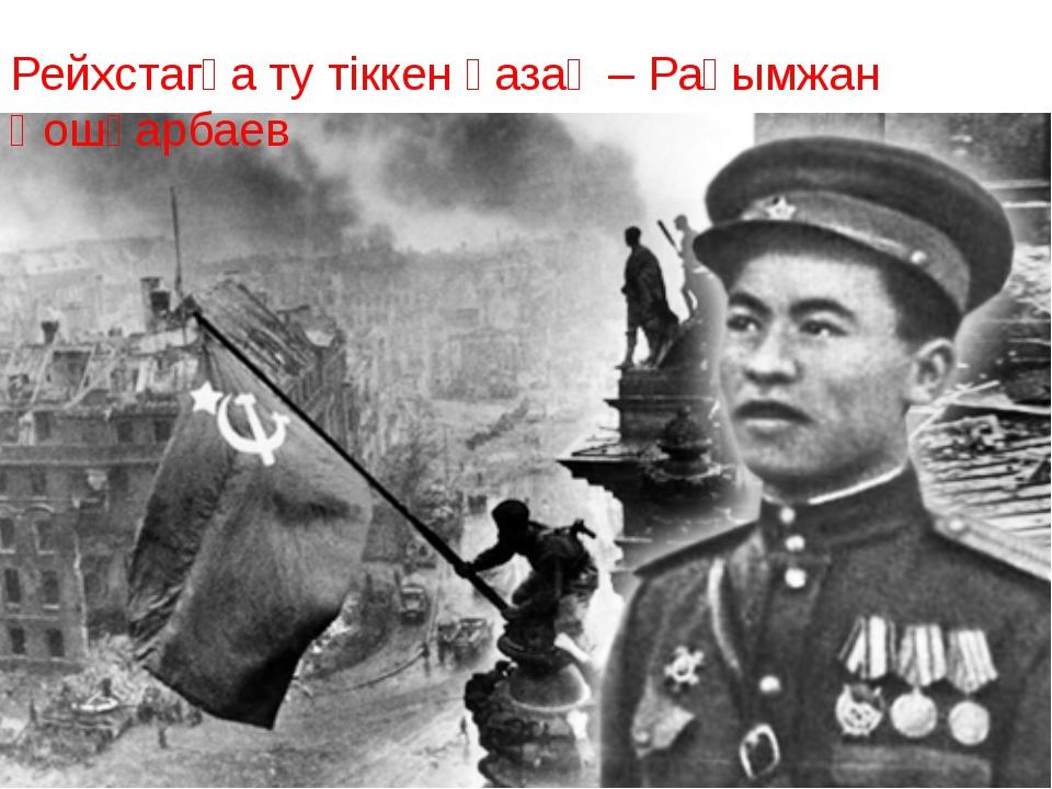 Рейхстагқа ту тіккен қазақ – Рақымжан Қошқарбаев