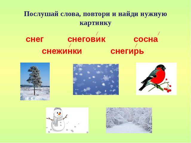 Послушай слова, повтори и найди нужную картинку снег снеговик сосна снежинки...