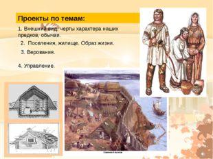 Проекты по темам: 1. Внешний вид, черты характера наших предков, обычаи. 2. П