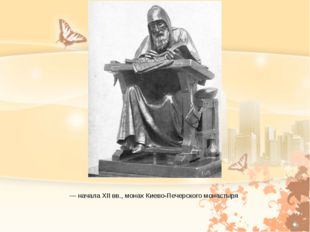 Не́стор Летописец — древнерусский летописец конца XI — начала XII вв., монах