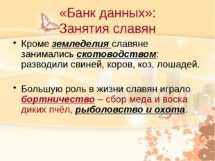 «Банк данных»: Занятия славян Кроме земледелия славяне занимались скотоводств