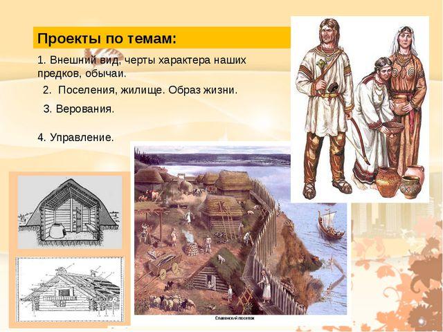 Проекты по темам: 1. Внешний вид, черты характера наших предков, обычаи. 2. П...