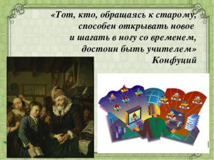 «Тот, кто, обращаясь к старому, способен открывать новое и шагать в ногу со в