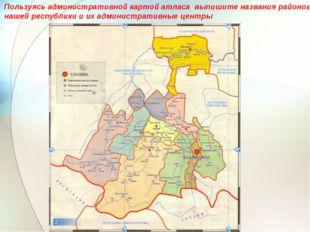 Пользуясь административной картой атласа выпишите названия районов нашей респ