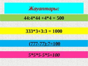 Жауаптары: 5*5*5-5*5=100 44:4*44 +4*4 = 500 333*3+3:3 = 1000 (777-77):7=100
