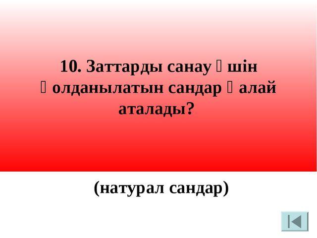 10. Заттарды санау үшін қолданылатын сандар қалай аталады? (натурал сандар)