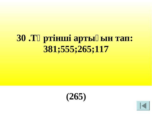 30 .Төртінші артығын тап: 381;555;265;117 (265)