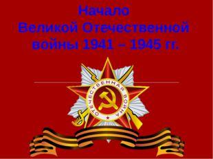 Начало Великой Отечественной войны 1941 – 1945 гг.
