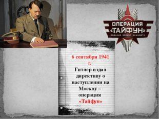 6 сентября 1941 г. Гитлер издал директиву о наступлении на Москву – операция