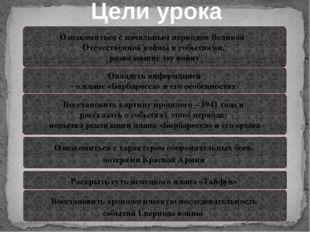 Цели урока Ознакомиться с начальным периодом Великой Отечественной войны и со