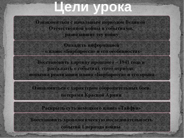 Цели урока Ознакомиться с начальным периодом Великой Отечественной войны и со...