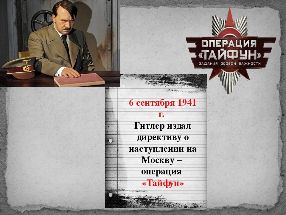 6 сентября 1941 г. Гитлер издал директиву о наступлении на Москву – операция...