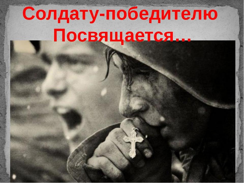Солдату-победителю Посвящается…