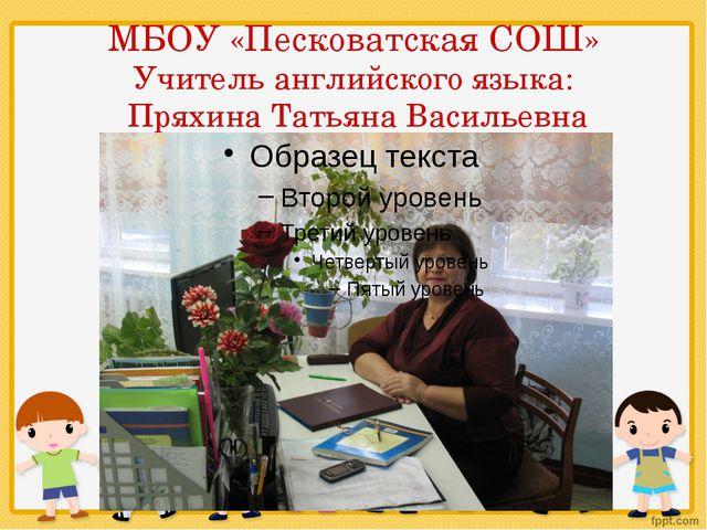 МБОУ «Песковатская СОШ» Учитель английского языка:  Пряхина Татьяна Васильевна