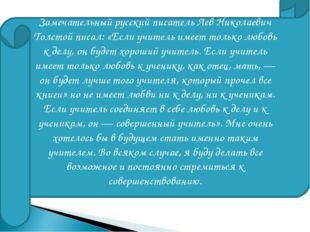Замечательный русский писатель Лев Николаевич Толстой писал: «Если учитель им