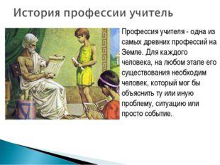 Профессия учителя - одна из самых древних профессий на Земле. Для каждого чел