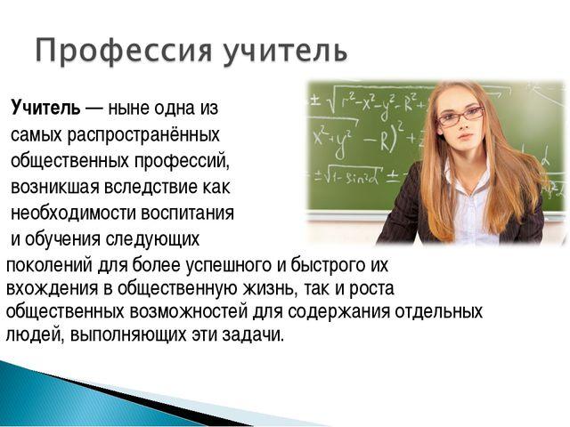 Учитель— ныне одна из самых распространённых общественныхпрофессий, возник...