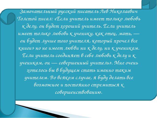 Замечательный русский писатель Лев Николаевич Толстой писал: «Если учитель им...