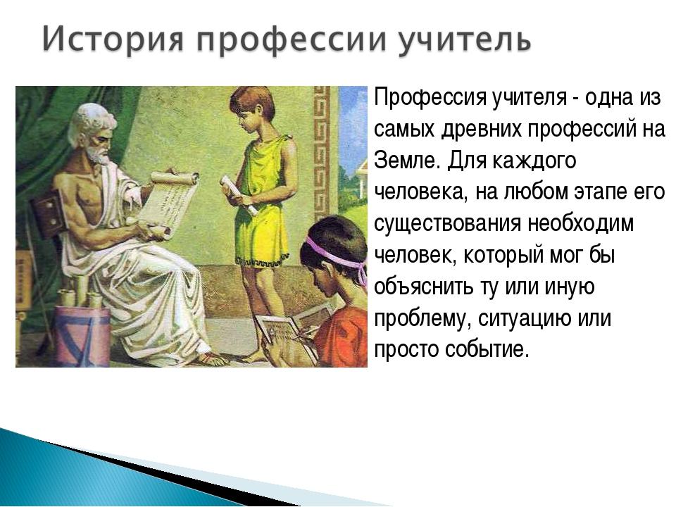 Профессия учителя - одна из самых древних профессий на Земле. Для каждого чел...