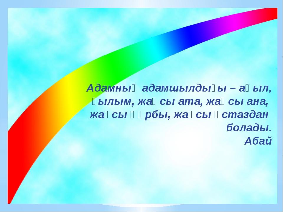 Адамның адамшылдығы – ақыл, ғылым, жақсы ата, жақсы ана, жақсы құрбы, жақсы ұ...