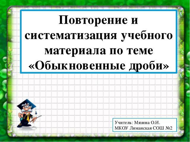 Повторение и систематизация учебного материала по теме «Обыкновенные дроби»...