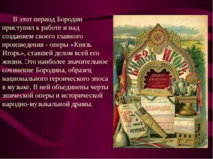 В этот период Бородин приступил к работе и над созданием своего главного про